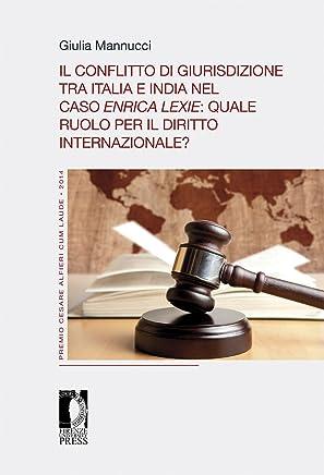 Il conflitto di giurisdizione tra Italia e India nel caso Enrica Lexie: quale ruolo per il diritto internazionale? (Premio Cesare Alfieri «Cum Laude» Vol. 3)
