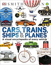 Cars, Trains, Ships, and Planes: A Visual Encyclopedia of Every Vehicle