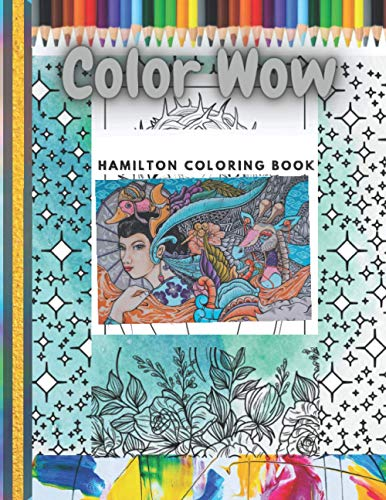 Color Wow Hamilton Coloring Book: New Beautiful Collection of High Detailed, designed Arteza Coloring pages , flowers, mandala , arts , magic , ... and Fun , For Teenagers, Adults and Kids.
