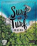 Surf and Turf um die Welt – Das Erlebniskochbuch: Atemberaubende Kombinationen aus Fisch und Fleisch