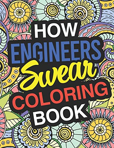How Engineers Swear: Engineer Coloring Book For Swearing Like AN Engineer: Engineer Gifts | Birthday & Christmas Present For Engineer