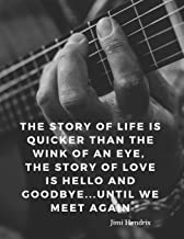 The story of life is quicker than the wink of an eye, the story of love is hello and goodbye...until we meet again: 110 Lined Pages Motivational Notebook with Quote by Jimi Hendrix (Motivate Yourself)