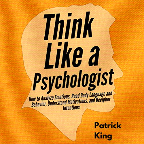 Think Like a Psychologist: How to Analyze Emotions, Read Body Language and Behavior, Understand Motivations, and Decipher...