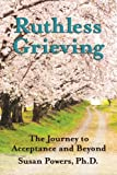 Ruthless Grieving: The Journey to Acceptance and Beyond