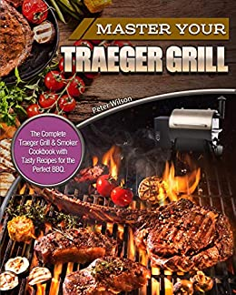 Master Your Traeger Grill The Complete Traeger Grill Smoker Cookbook With Tasty Recipes For The Perfect Bbq Kindle Edition By Wilson Peter Cookbooks Food Wine Kindle Ebooks Amazon Com
