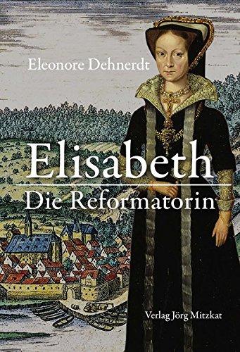 Elisabeth - Die Reformatorin: Das Leben der Herzogin Elisabeth von Braunschweig-Lüneburg, Gräfin von Henneberg 1510-1558