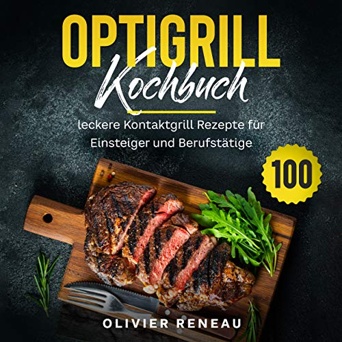 Optigrill Kochbuch: 100 leckere Grillrezepte für Einsteiger und Fortgeschrittene