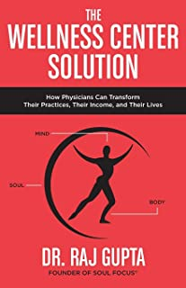 The Wellness Center Solution: How Physicians Can Transform Their Practices, Their Income, and Their Lives
