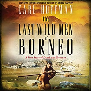 The Last Wild Men of Borneo     A True Story of Death and Treasure              By:                                                                                                                                 Carl Hoffman                               Narrated by:                                                                                                                                 Joe Barrett                      Length: 9 hrs and 18 mins     56 ratings     Overall 4.3