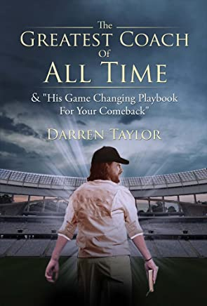 The Greatest Coach of All Time: & His Game Changing Playbook for Your Comeback