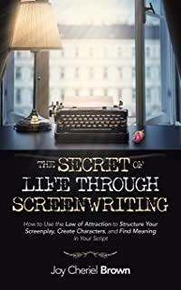 The Secret of Life Through Screenwriting: How to Use the Law of Attraction to Structure Your Screenplay, Create Character...