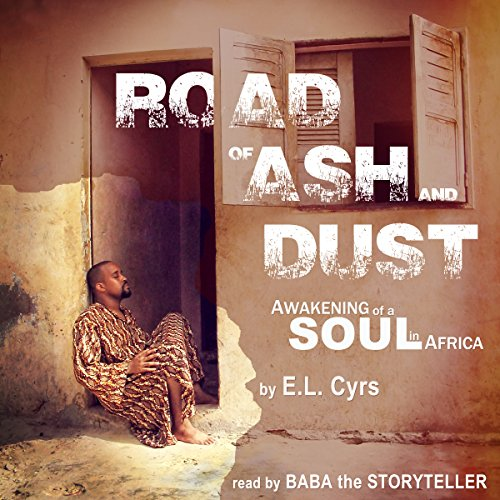 Road of Ash and Dust     Awakening of a Soul in Africa              By:                                                                                                                                 E.L. Cyrs                               Narrated by:                                                                                                                                 Baba the Storyteller                      Length: 5 hrs and 21 mins     4 ratings     Overall 4.5