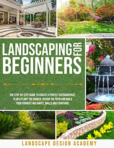 LANDSCAPING FOR BEGINNERS: THE STEP-BY-STEP GUIDE TO CREATE A PERFECT OUTDOORSPACE. PLAN & PLANT THE GARDEN, DESIGN THE PATIO AND BUILD YOUR FAVORITE WALKWAYS, WALLS AND FOUNTAINS. (English Edition)