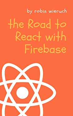 The Road to React with Firebase: Your journey to master advanced React for business web applications