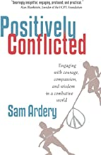 Positively Conflicted: Engaging with Courage, Compassion, and Wisdom in a Combative World