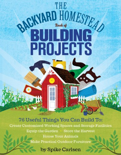 The Backyard Homestead Book of Building Projects: 76 Useful Things You Can Build to Create Customized Working Spaces and Storage Facilities, Equip the ... Animals, and Make Practical Outdoor Furniture