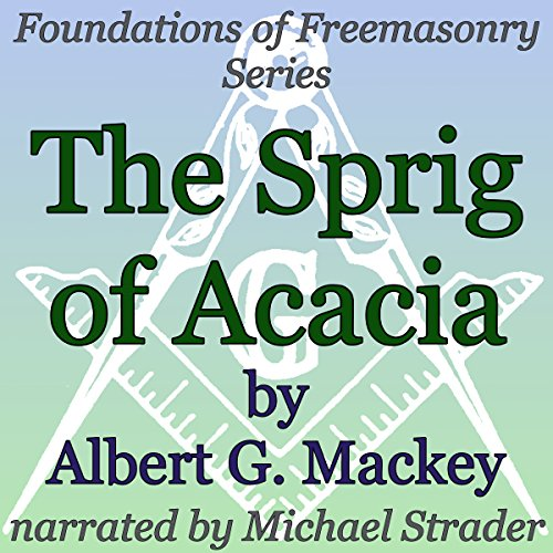 The Sprig of Acacia     Foundations of Freemasonry Series              By:                                                                                                                                 Albert G. Mackey                               Narrated by:                                                                                                                                 Michael Strader                      Length: 31 mins     Not rated yet     Overall 0.0