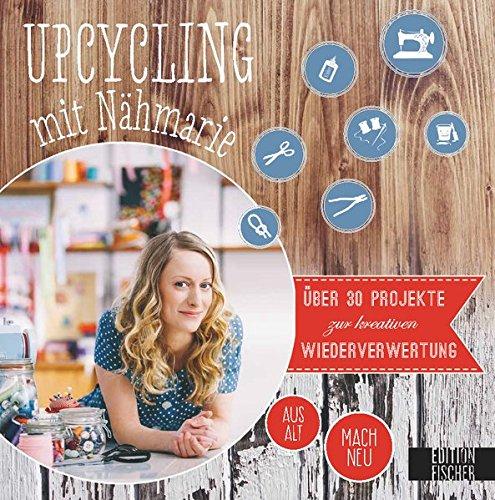 Upcycling mit Nähmarie: Über 30 Projekte zur kreativen Wiederverwertung – aus Alt mach Neu