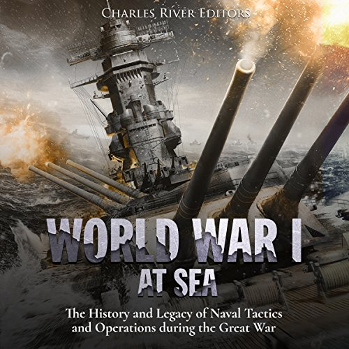 World War I at Sea: The History and Legacy of Naval Tactics and Operations During the Great War audiobook cover art
