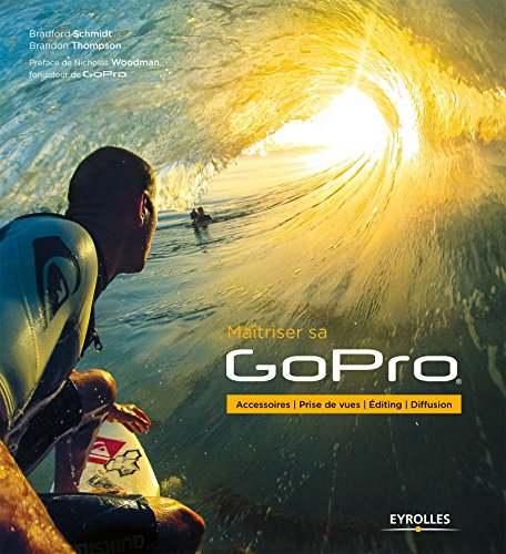Maîtriser sa GoPro: Accessoires - Prise de vues - Editing - Diffusion (French Edition)