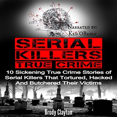 Serial Killers True Crime: 10 Sickening True Crime Stories of Serial Killers That Tortured, Hacked and Butchered Their Victims (Cold Cases) audiobook cover art