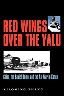Red Wings over the Yalu: China, the Soviet Union, and the Air War in Korea (Williams-Ford Texas A&M University Military History Series)