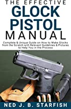The Effective Glock Pistol Manual: Complete & Unique Guide on How to Make Glocks from the Scratch with Relevant Guidelines & Pictures to Help You in the Process
