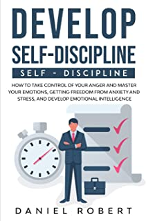 Develop Self Discipline: How to Take Control of Your Anger and Master Your Emotions, Getting Freedom from Anxiety and Stre...