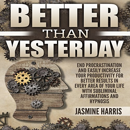 Better Than Yesterday: End Procrastination and Easily Increase Your Productivity for Better Results in Every Area of Your Life with Subliminal Affirmations and Hypnosis audiobook cover art