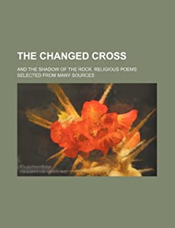 The Changed Cross; And the Shadow of the Rock. Religious Poems Selected from Many Sources