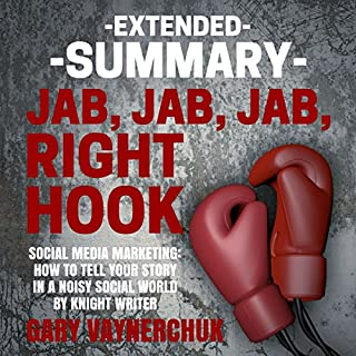 Extended Summary of Jab, Jab, Jab, Right Hook by Gary Vaynerchuk                   By:                                                                                                                                 Knight Writer                               Narrated by:                                                                                                                                 Richard Banks                      Length: 2 hrs     56 ratings     Overall 4.7