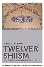 Twelver Shiism: Unity and Diversity in the Life of Islam, 632 to 1722 (The New Edinburgh Islamic Surveys)