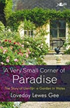 A Very Small Corner of Paradise: The Story of Llanllyr: A Garden in Wales