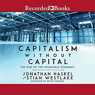 Capitalism Without Capital     The Rise of the Intangible Economy              By:                                                                                                                                 Jonathan Haskel,                                                                                        Stian Westlake                               Narrated by:                                                                                                                                 Derek Perkins                      Length: 8 hrs and 56 mins     13 ratings     Overall 4.0