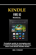 Kindle Fire 10 Manual: Complete guide to managing your contents; including how to borrow, share and delete Kindle books