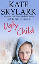 Ugly Child: My Own True Story of Child Abuse and the Fight for Survival (Skylark Child Abuse True Stories) (Volume 3)