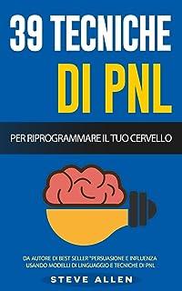 PNL - 39 tecniche, modelli e strategie pnl per cambiare la tua vita e quella degli altri: 39 tecniche basiche e avanzate d...