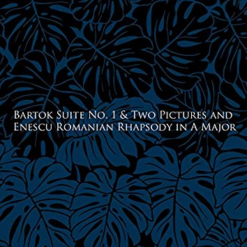 Bartok Suite No. 1 & Two Pictures and Enescu Romanian Rhapsody in A Major