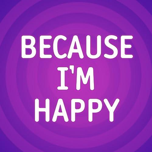 Im happy because Because Happy