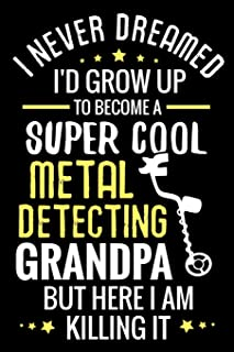 I never dreamed I'd grow up to become a Super Cool Metal Detecting Grandpa: Metal Detecting Log Book | Keep Track of your ...