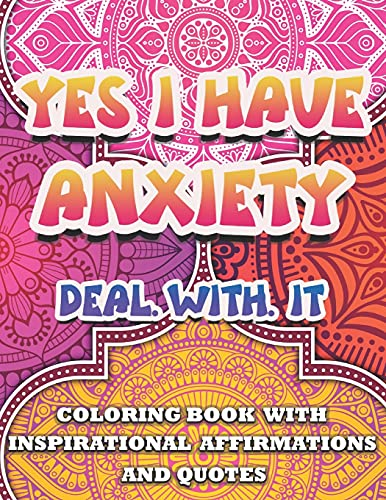 Yes I Have Anxiety ,Deal With It ~Inspirational Affirmations and Quotes Coloring Book: Large Print Stress Relief & Relaxation Mandala Pages with ... Anxiety Patterns for Woman,Man,Girl & Boy