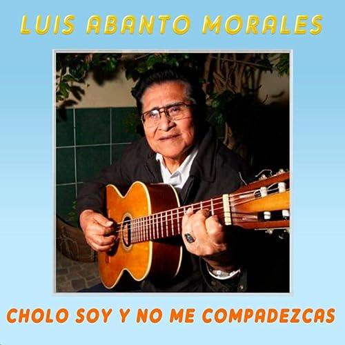 Cholo Soy Y No Me Compadezcas Luis Abanto Morales Mp3 Downloads