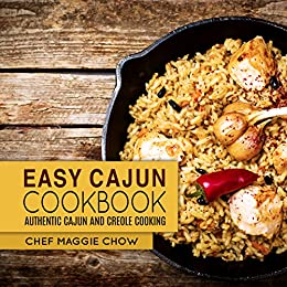 Easy Cajun Cookbook: Authentic Cajun and Creole Cooking (Cajun Recipes, Cajun Cookbook, Creole Recipes, Creole Cookbook, Southern Recipes, Southern Cookbook Book 1) by [Chef Maggie Chow]