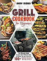 Grill cookbook: The Ultimate Guide to Learn about Different Types of Grilling, Tips and Tricks with 100+ Yummiest and Healthy Recipes (2021 edition)