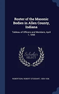 Roster of the Masonic Bodies in Allen County, Indiana: Tableau of Officers and Members, April 1, 1898