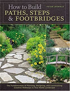 How to Build Paths, Steps & Footbridges: The Fundamentals of Planning, Designing, and Constructing Creative Walkways in Your Home Landscape