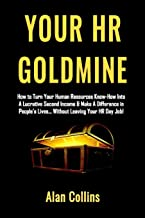 Your HR Goldmine: How to Turn Your Human Resources Know-How Into a Lucrative Second Income & Make A Difference in People's Lives…Without Leaving Your HR Day Job!