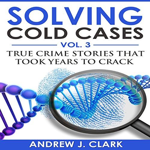 Solving Cold Cases Vol. 3: True Crime Stories That Took Years to Crack audiobook cover art