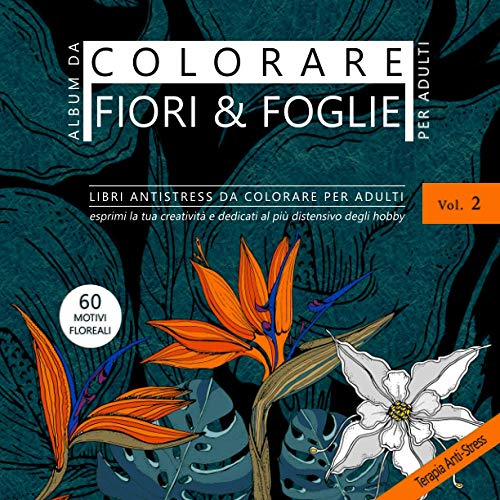 Album da colorare per Adulti Fiori & Foglie. Libri antistress da colorare per adulti Vol. 2 - Esprimi la tua creatività e dedicati al più distensivo degli hobby. 60 motivi floreali.