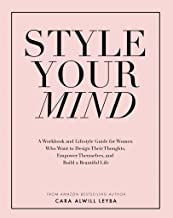 Style Your Mind: A Workbook and Lifestyle Guide For Women Who Want to Design Their Thoughts, Empower Themselves, and Build...